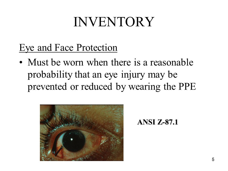 5 INVENTORY Eye and Face Protection Must be worn when there is a reasonable probability that an eye injury may be prevented or reduced by wearing the PPE ANSI Z-87.1