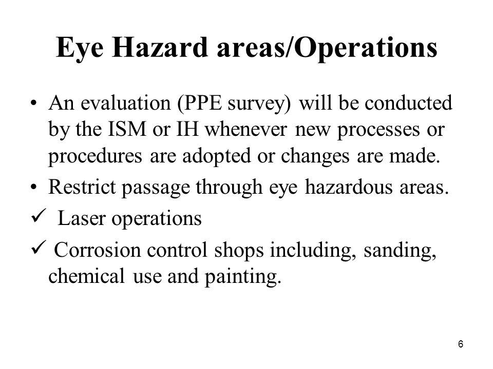 6 Eye Hazard areas/Operations An evaluation (PPE survey) will be conducted by the ISM or IH whenever new processes or procedures are adopted or changes are made.