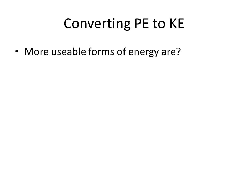 Converting PE to KE More useable forms of energy are