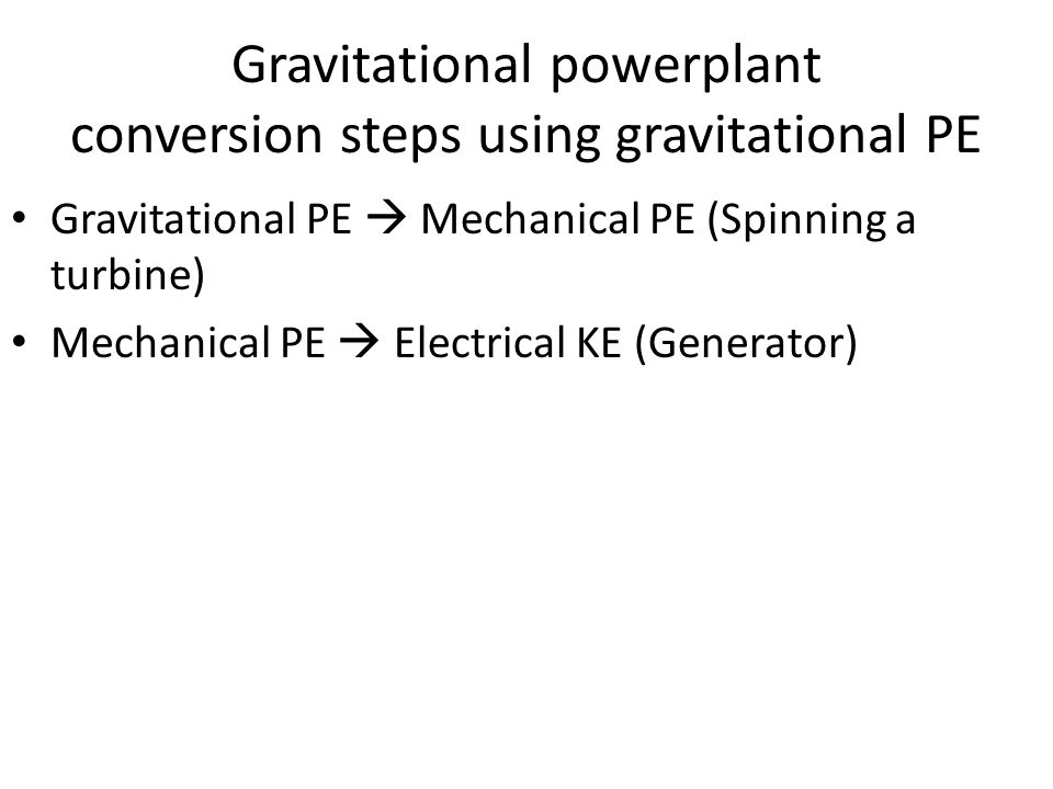 Gravitational powerplant conversion steps using gravitational PE Gravitational PE  Mechanical PE (Spinning a turbine) Mechanical PE  Electrical KE (Generator)