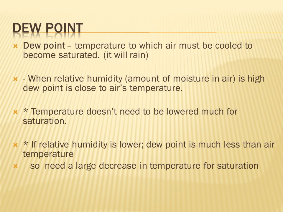  Dew point – temperature to which air must be cooled to become saturated.