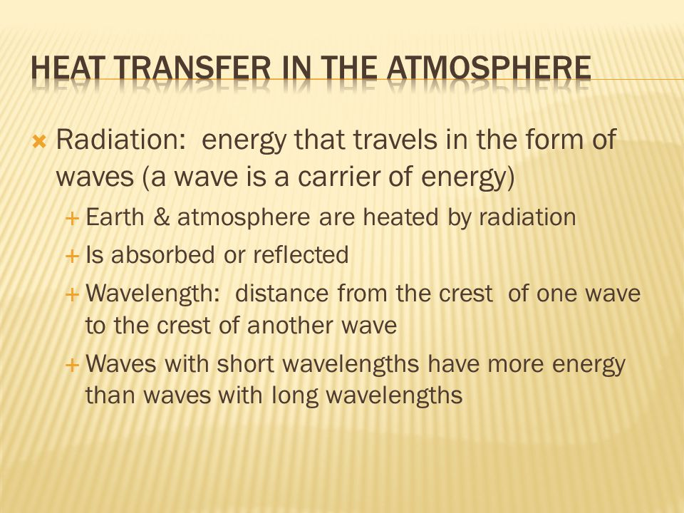  Radiation: energy that travels in the form of waves (a wave is a carrier of energy)  Earth & atmosphere are heated by radiation  Is absorbed or reflected  Wavelength: distance from the crest of one wave to the crest of another wave  Waves with short wavelengths have more energy than waves with long wavelengths