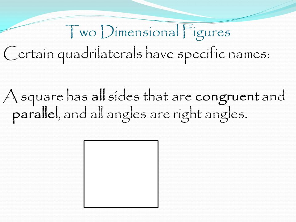 Two Dimensional Figures Certain quadrilaterals have specific names: A square has all sides that are congruent and parallel, and all angles are right angles.