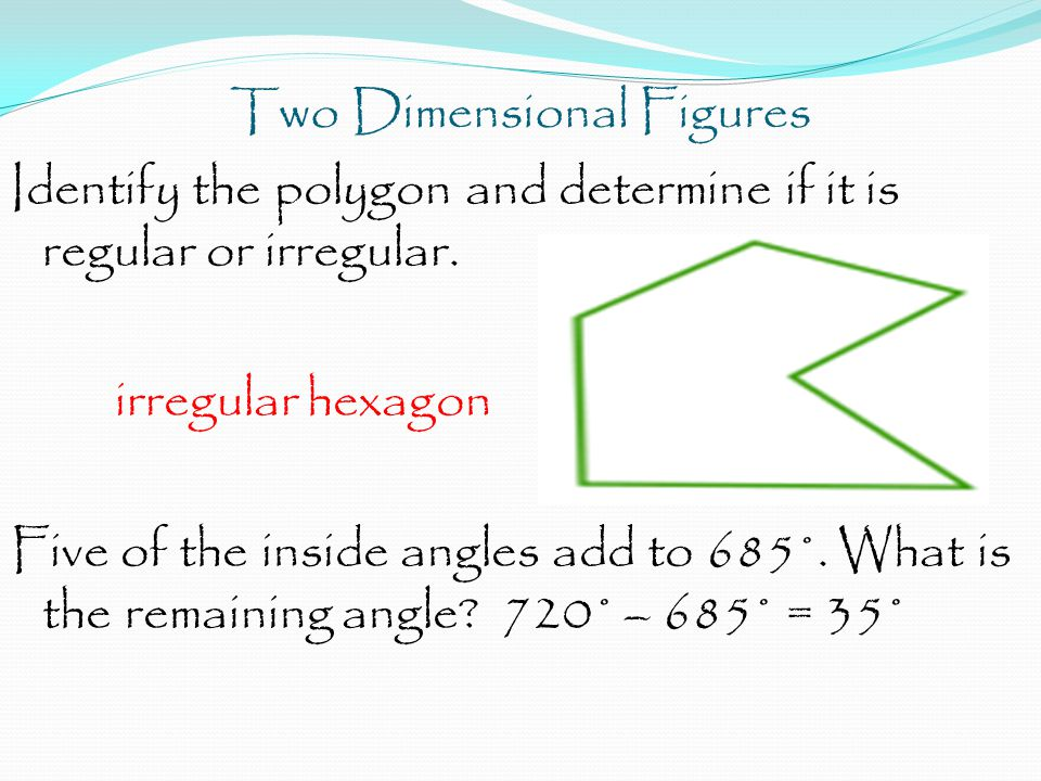 Two Dimensional Figures Identify the polygon and determine if it is regular or irregular.