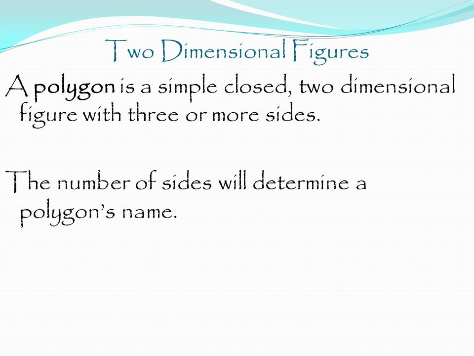 Two Dimensional Figures A polygon is a simple closed, two dimensional figure with three or more sides.