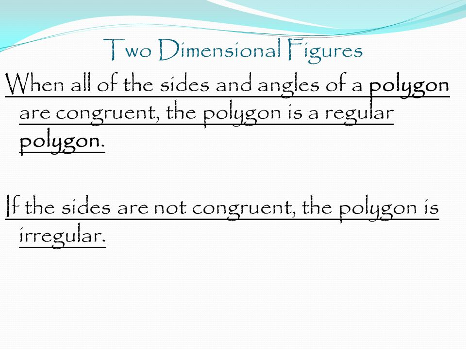 Two Dimensional Figures When all of the sides and angles of a polygon are congruent, the polygon is a regular polygon.