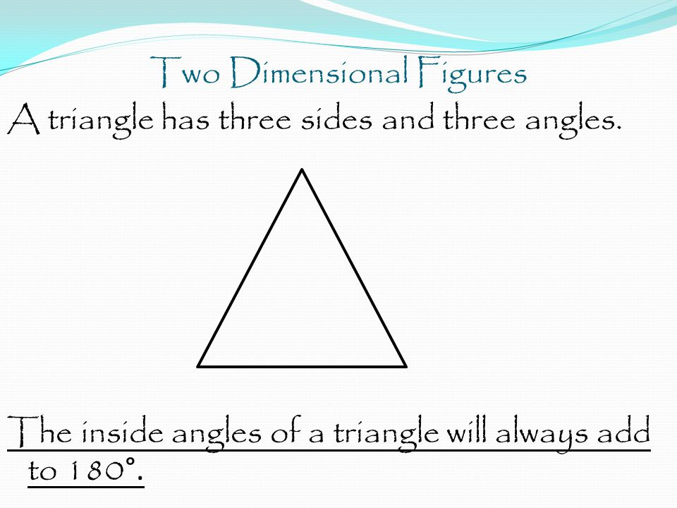 Two Dimensional Figures A triangle has three sides and three angles.