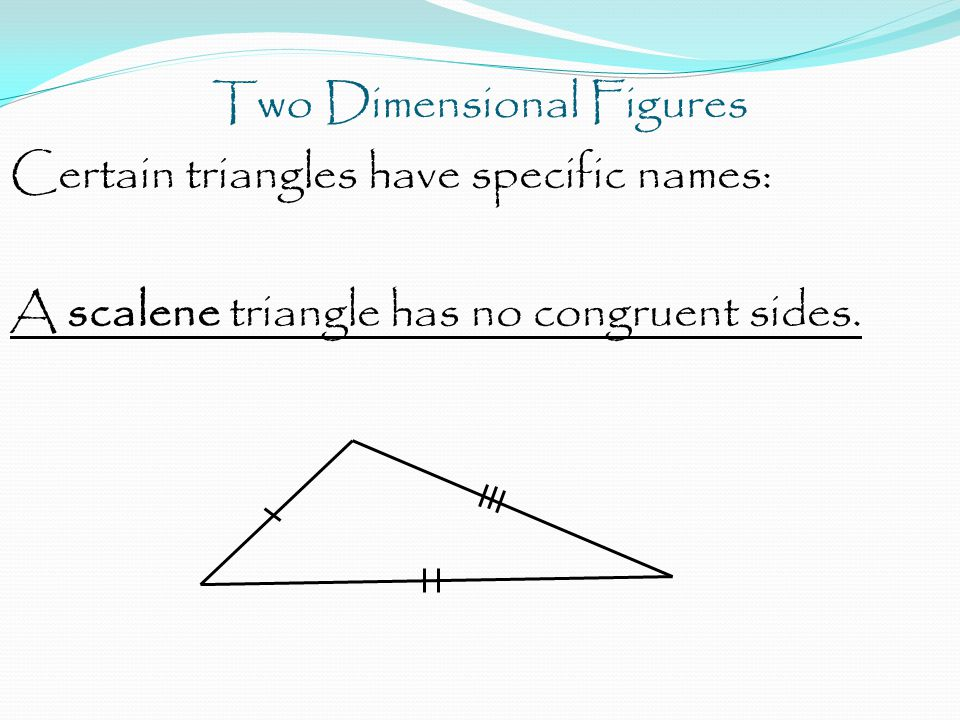Two Dimensional Figures Certain triangles have specific names: A scalene triangle has no congruent sides.