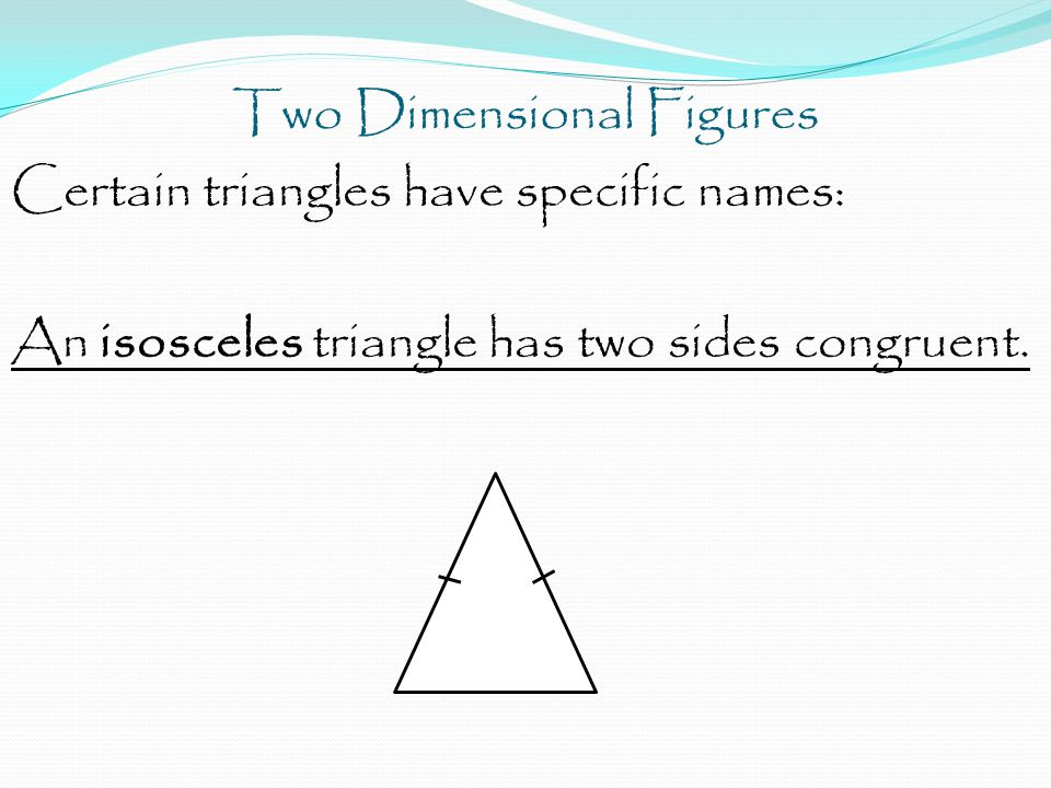Two Dimensional Figures Certain triangles have specific names: An isosceles triangle has two sides congruent.