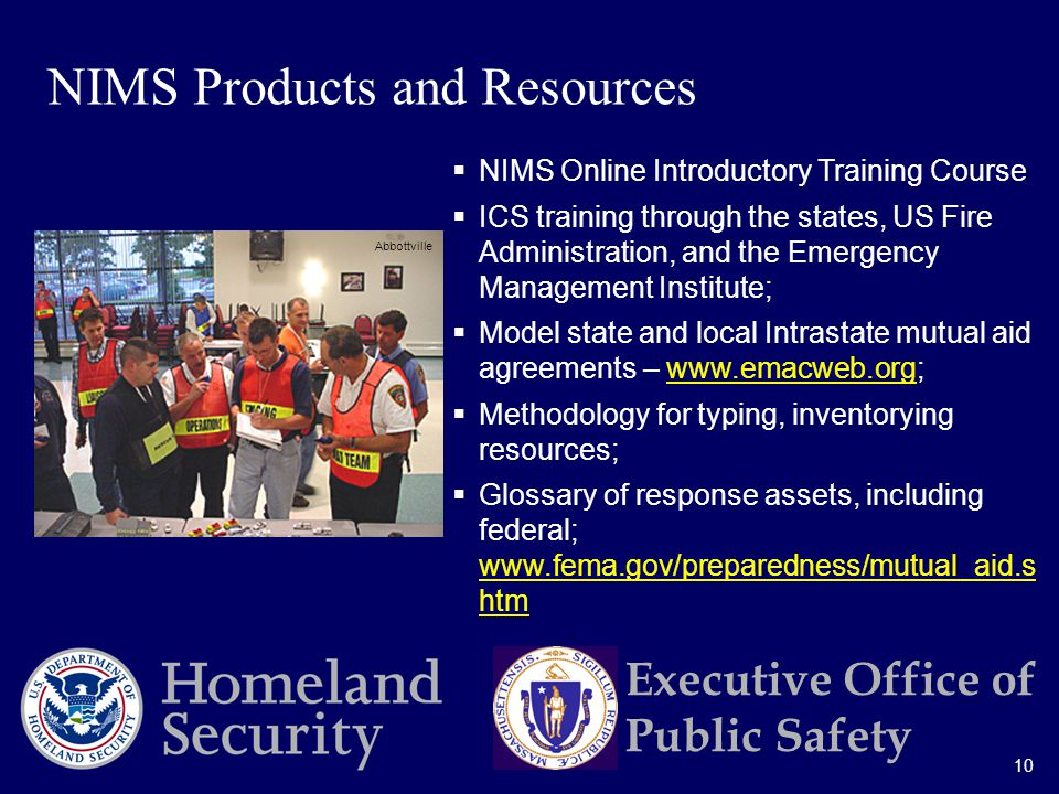 10 Executive Office of Public Safety  NIMS Online Introductory Training Course  ICS training through the states, US Fire Administration, and the Emergency Management Institute;  Model state and local Intrastate mutual aid agreements –    Methodology for typing, inventorying resources;  Glossary of response assets, including federal;   htm   htm NIMS Products and Resources Abbottville