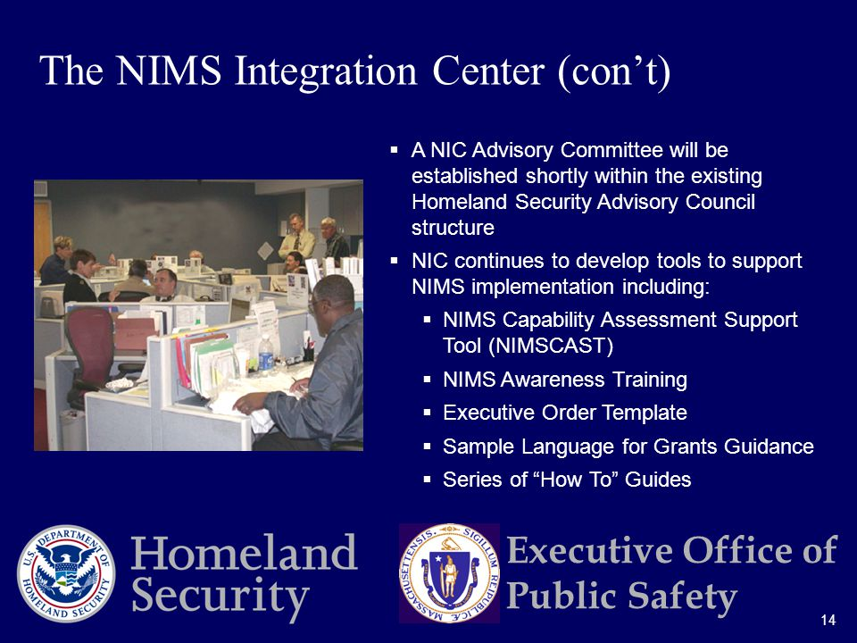14 Executive Office of Public Safety  A NIC Advisory Committee will be established shortly within the existing Homeland Security Advisory Council structure  NIC continues to develop tools to support NIMS implementation including:  NIMS Capability Assessment Support Tool (NIMSCAST)  NIMS Awareness Training  Executive Order Template  Sample Language for Grants Guidance  Series of How To Guides The NIMS Integration Center (con't)