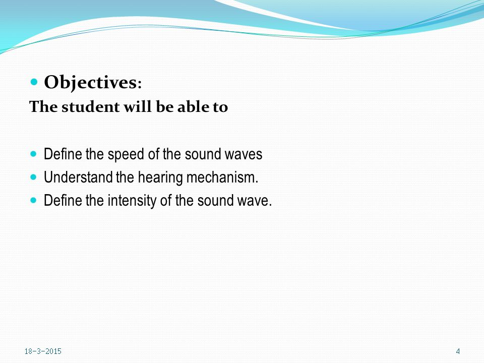 Objectives : The student will be able to Define the speed of the sound waves Understand the hearing mechanism.
