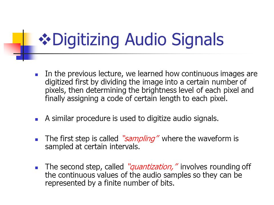  Digitizing Audio Signals In the previous lecture, we learned how continuous images are digitized first by dividing the image into a certain number of pixels, then determining the brightness level of each pixel and finally assigning a code of certain length to each pixel.