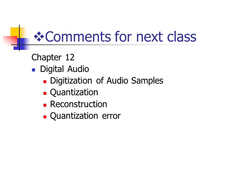  Comments for next class Chapter 12 Digital Audio Digitization of Audio Samples Quantization Reconstruction Quantization error
