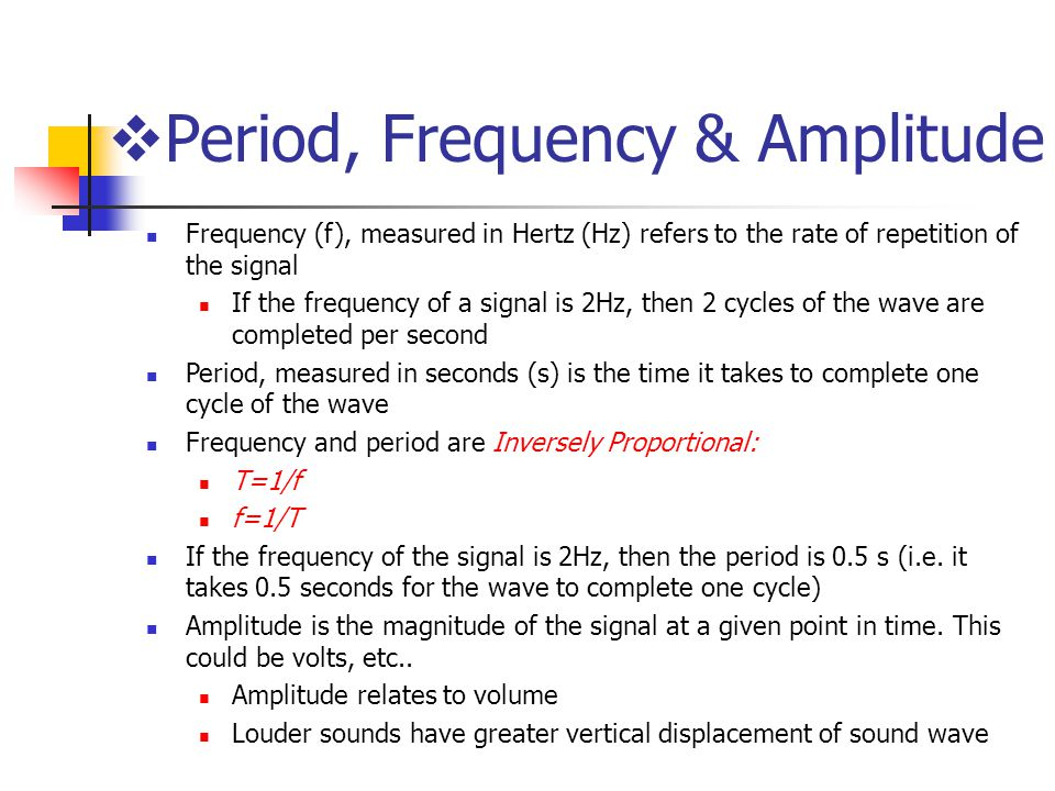 Frequency (f), measured in Hertz (Hz) refers to the rate of repetition of the signal If the frequency of a signal is 2Hz, then 2 cycles of the wave are completed per second Period, measured in seconds (s) is the time it takes to complete one cycle of the wave Frequency and period are Inversely Proportional: T=1/f f=1/T If the frequency of the signal is 2Hz, then the period is 0.5 s (i.e.