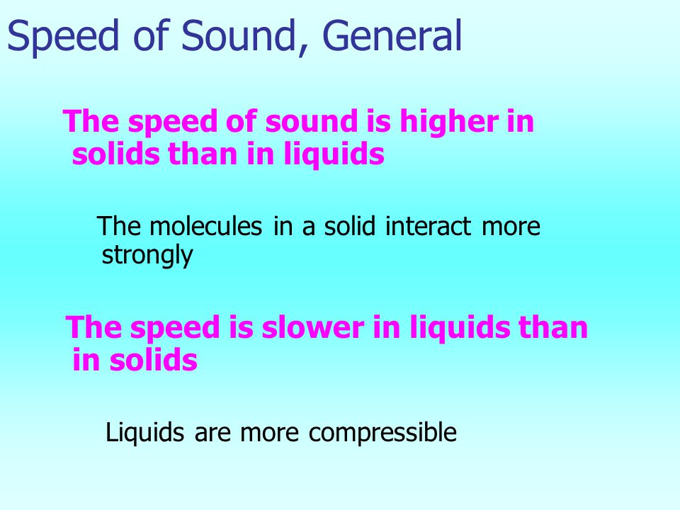 Speed of Sound, General The speed of sound is higher in solids than in liquids The molecules in a solid interact more strongly The speed is slower in liquids than in solids Liquids are more compressible