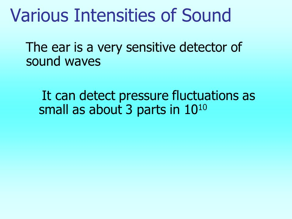 Various Intensities of Sound The ear is a very sensitive detector of sound waves It can detect pressure fluctuations as small as about 3 parts in 10 10