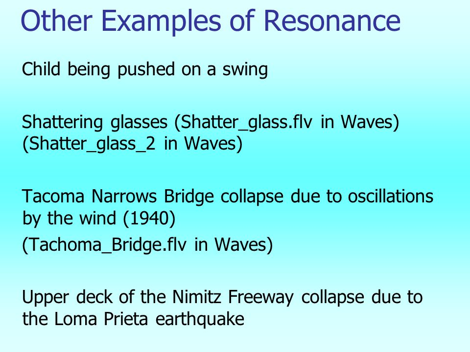 Other Examples of Resonance Child being pushed on a swing Shattering glasses (Shatter_glass.flv in Waves) (Shatter_glass_2 in Waves) Tacoma Narrows Bridge collapse due to oscillations by the wind (1940) (Tachoma_Bridge.flv in Waves) Upper deck of the Nimitz Freeway collapse due to the Loma Prieta earthquake