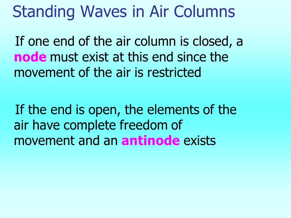 Standing Waves in Air Columns If one end of the air column is closed, a node must exist at this end since the movement of the air is restricted If the end is open, the elements of the air have complete freedom of movement and an antinode exists