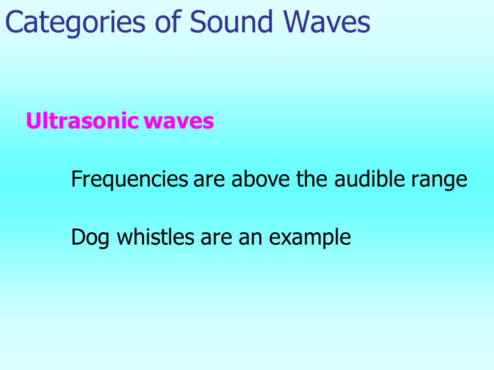 Categories of Sound Waves Ultrasonic waves Frequencies are above the audible range Dog whistles are an example