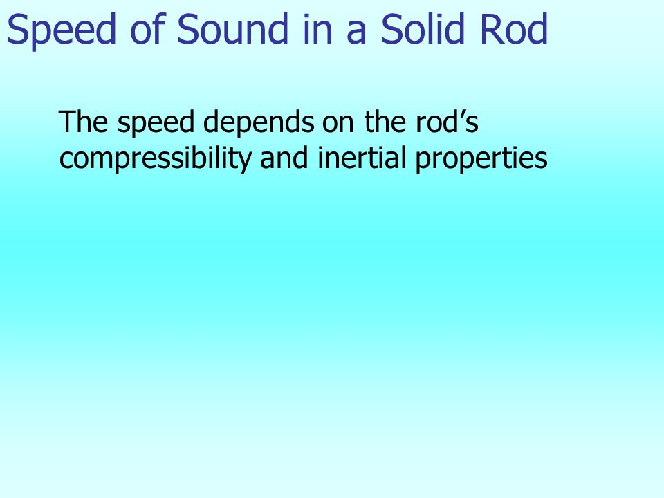 Speed of Sound in a Solid Rod The speed depends on the rod's compressibility and inertial properties