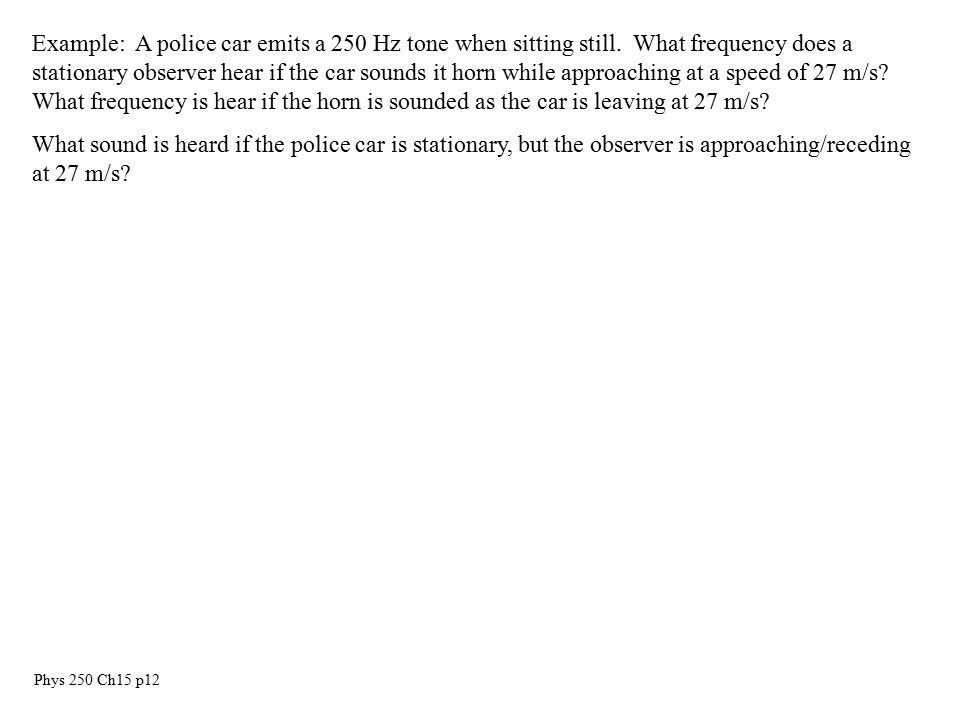 Phys 250 Ch15 p12 Example: A police car emits a 250 Hz tone when sitting still.