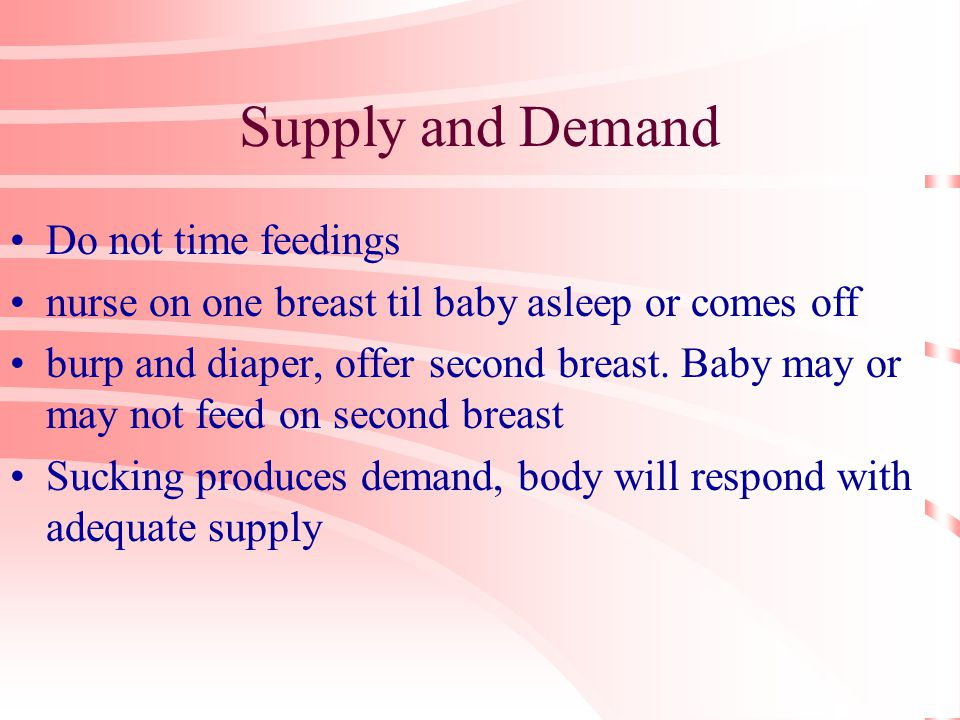 Supply and Demand Do not time feedings nurse on one breast til baby asleep or comes off burp and diaper, offer second breast.