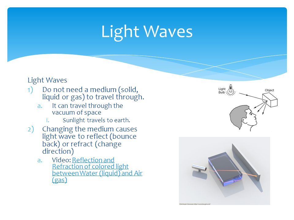 Light Waves 1)Do not need a medium (solid, liquid or gas) to travel through.