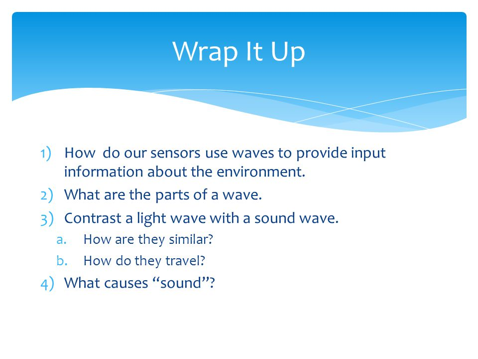 Wrap It Up 1)How do our sensors use waves to provide input information about the environment.