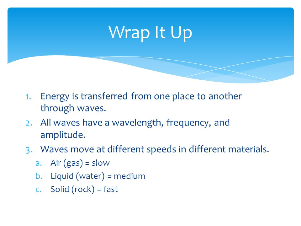 Wrap It Up 1.Energy is transferred from one place to another through waves.
