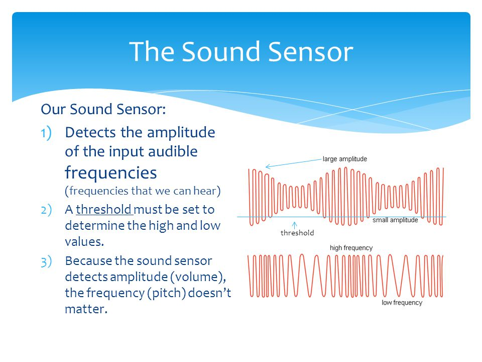 The Sound Sensor Our Sound Sensor: 1)Detects the amplitude of the input audible frequencies (frequencies that we can hear) 2)A threshold must be set to determine the high and low values.