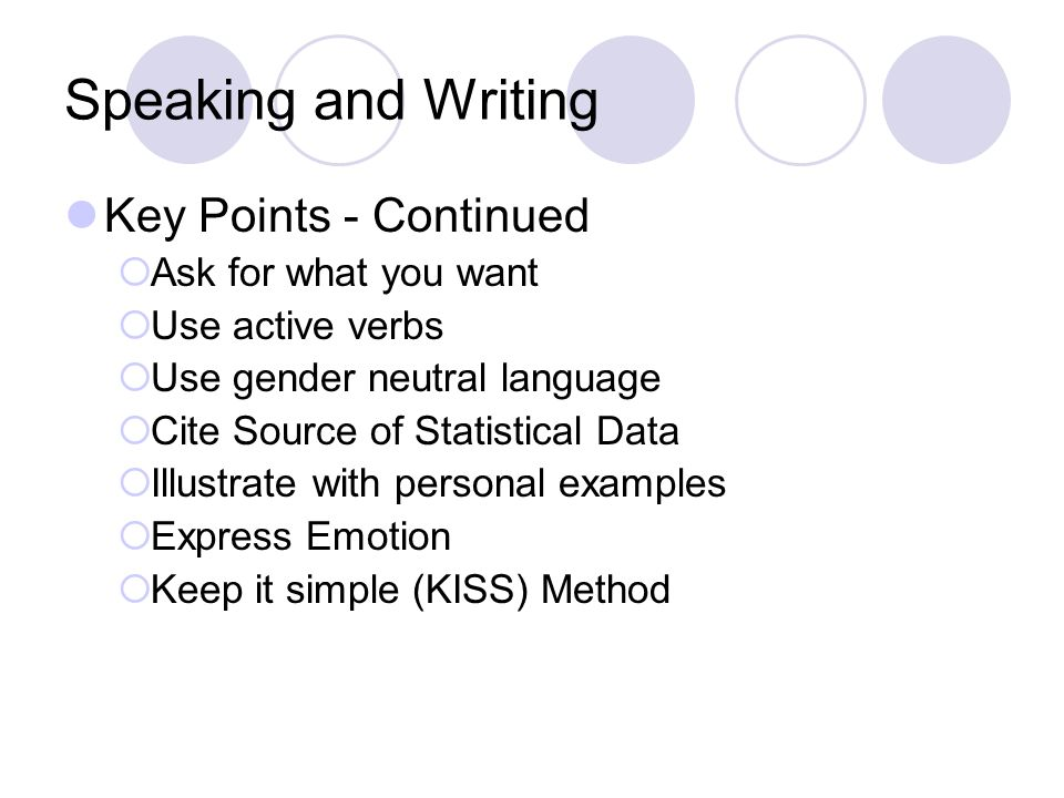 Speaking and Writing Key Points - Continued  Ask for what you want  Use active verbs  Use gender neutral language  Cite Source of Statistical Data  Illustrate with personal examples  Express Emotion  Keep it simple (KISS) Method
