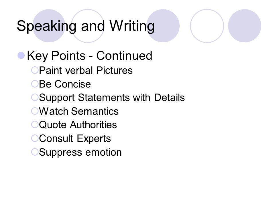 Speaking and Writing Key Points - Continued  Paint verbal Pictures  Be Concise  Support Statements with Details  Watch Semantics  Quote Authorities  Consult Experts  Suppress emotion