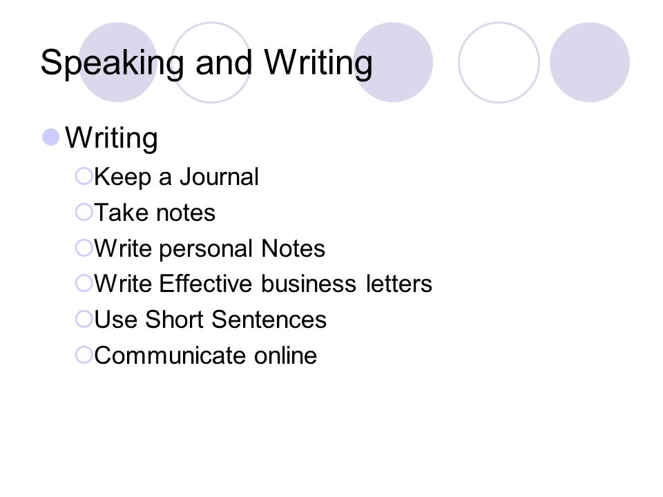 Speaking and Writing Writing  Keep a Journal  Take notes  Write personal Notes  Write Effective business letters  Use Short Sentences  Communicate online