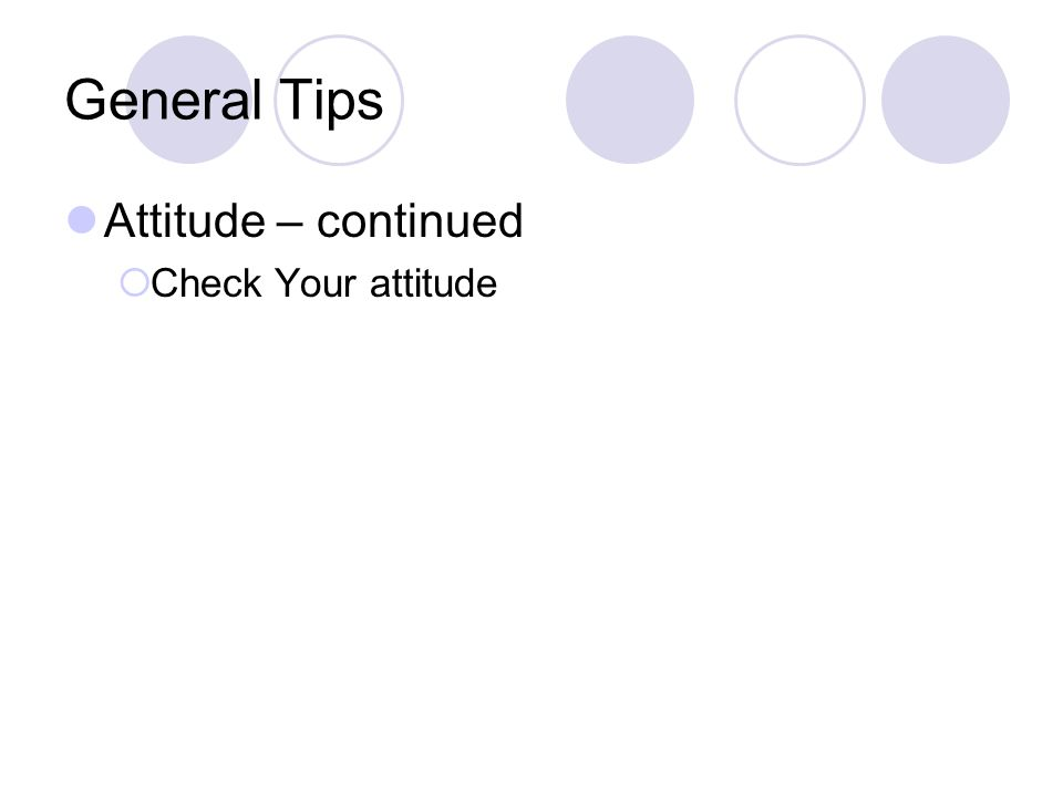 General Tips Attitude – continued  Check Your attitude