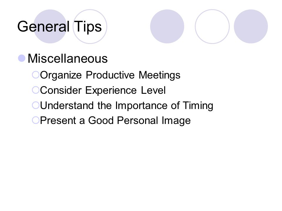 General Tips Miscellaneous  Organize Productive Meetings  Consider Experience Level  Understand the Importance of Timing  Present a Good Personal Image