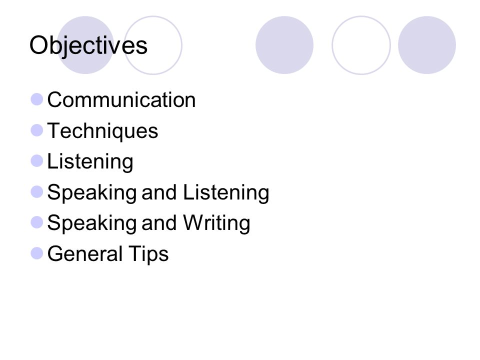 Objectives Communication Techniques Listening Speaking and Listening Speaking and Writing General Tips