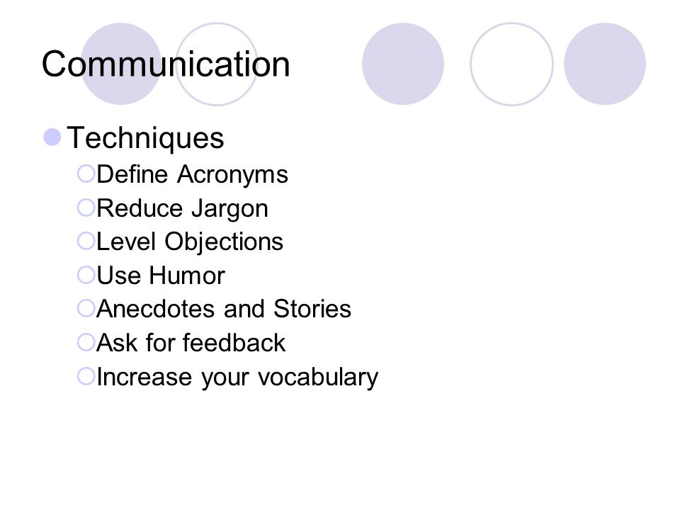 Communication Techniques  Define Acronyms  Reduce Jargon  Level Objections  Use Humor  Anecdotes and Stories  Ask for feedback  Increase your vocabulary