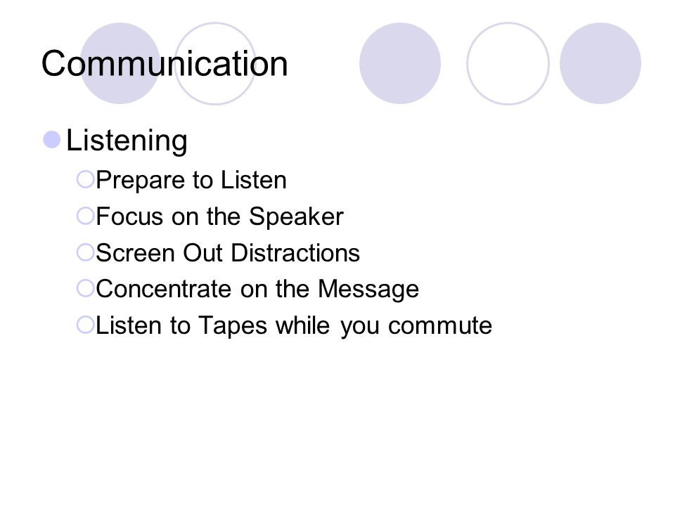Communication Listening  Prepare to Listen  Focus on the Speaker  Screen Out Distractions  Concentrate on the Message  Listen to Tapes while you commute