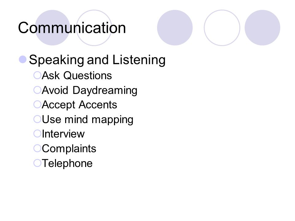Communication Speaking and Listening  Ask Questions  Avoid Daydreaming  Accept Accents  Use mind mapping  Interview  Complaints  Telephone