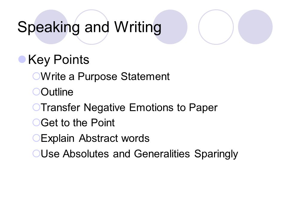 Speaking and Writing Key Points  Write a Purpose Statement  Outline  Transfer Negative Emotions to Paper  Get to the Point  Explain Abstract words  Use Absolutes and Generalities Sparingly