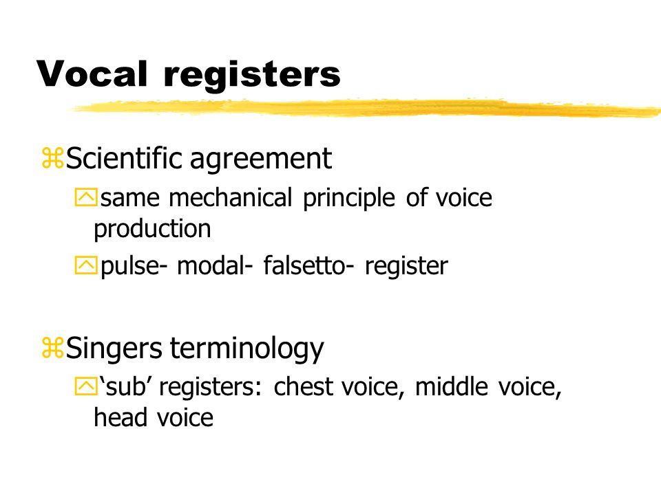 Vocal registers zScientific agreement ysame mechanical principle of voice production ypulse- modal- falsetto- register zSingers terminology y'sub' registers: chest voice, middle voice, head voice