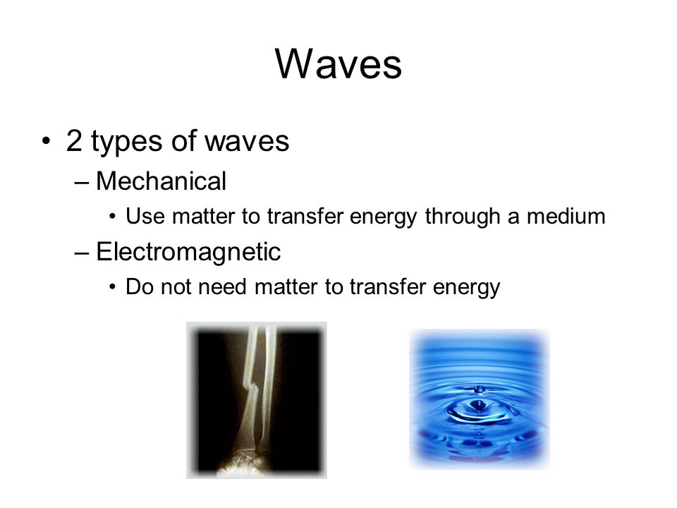 Waves 2 types of waves –Mechanical Use matter to transfer energy through a medium –Electromagnetic Do not need matter to transfer energy
