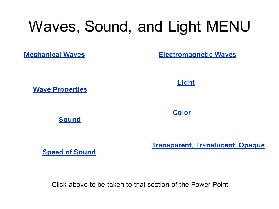 Waves, Sound, and Light MENU Mechanical Waves Wave Properties Electromagnetic Waves Sound Speed of Sound Light Transparent, Translucent, Opaque Color Click above to be taken to that section of the Power Point