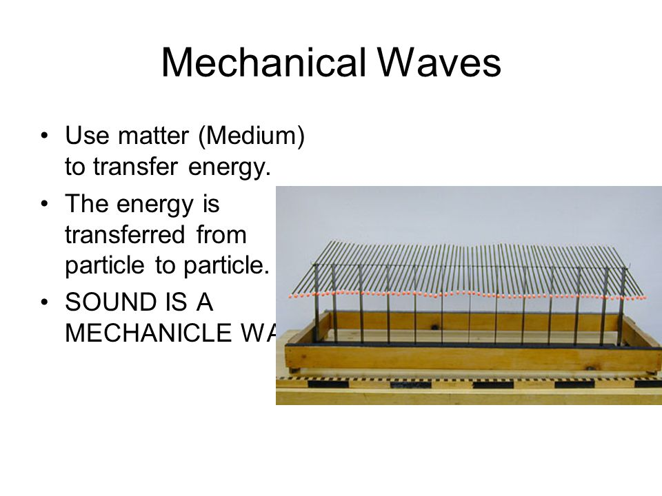 Mechanical Waves Use matter (Medium) to transfer energy.