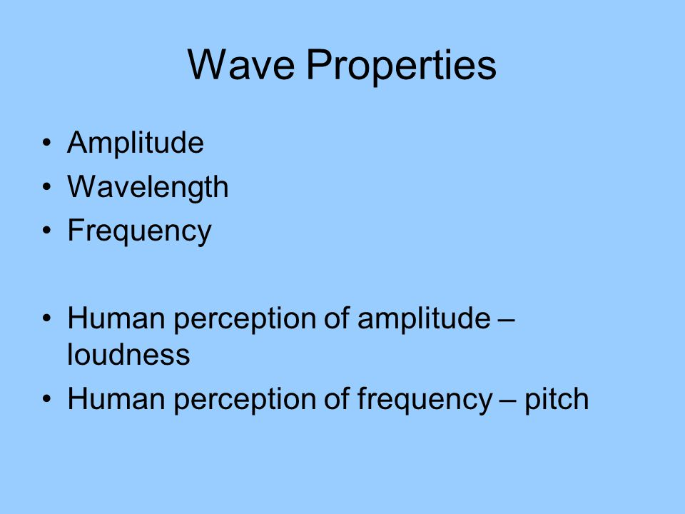 Wave Properties Amplitude Wavelength Frequency Human perception of amplitude – loudness Human perception of frequency – pitch