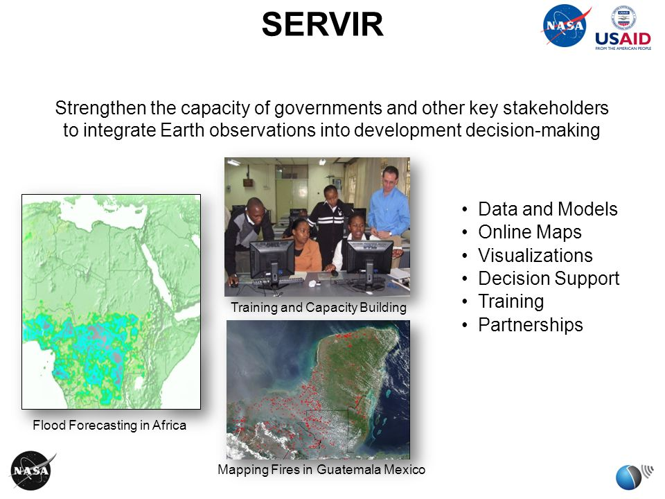 Data and Models Online Maps Visualizations Decision Support Training Partnerships Mapping Fires in Guatemala Mexico Training and Capacity Building Flood Forecasting in Africa SERVIR Strengthen the capacity of governments and other key stakeholders to integrate Earth observations into development decision-making