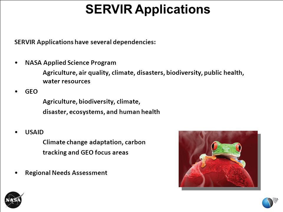 SERVIR Applications have several dependencies: NASA Applied Science Program Agriculture, air quality, climate, disasters, biodiversity, public health, water resources GEO Agriculture, biodiversity, climate, disaster, ecosystems, and human health USAID Climate change adaptation, carbon tracking and GEO focus areas Regional Needs Assessment SERVIR Applications