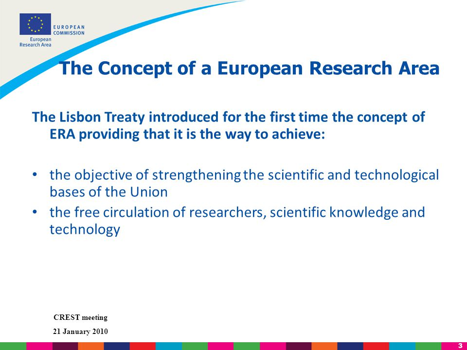 3 CREST meeting 21 January 2010 The Concept of a European Research Area The Lisbon Treaty introduced for the first time the concept of ERA providing that it is the way to achieve: the objective of strengthening the scientific and technological bases of the Union the free circulation of researchers, scientific knowledge and technology