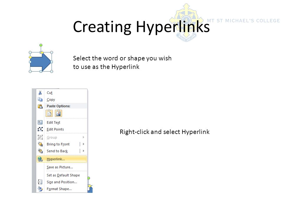 Creating Hyperlinks Select the word or shape you wish to use as the Hyperlink Right-click and select Hyperlink